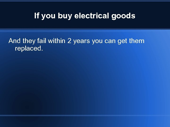 If you buy electrical goods And they fail within 2 years you can get