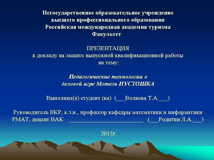 Негосударственное образовательное учреждение высшего профессионального образования Российская международная академия туризма Факультет ПРЕЗЕНТАЦИЯ к докладу