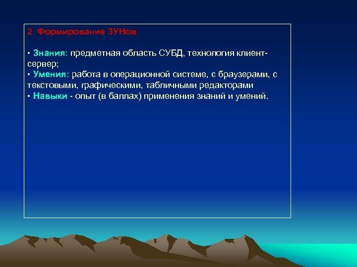 2. Формирование ЗУНов • Знания: предметная область СУБД, технология клиентсервер; • Умения: работа в