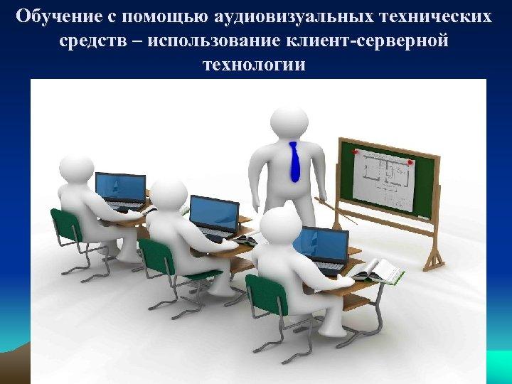 Обучение с помощью аудиовизуальных технических средств – использование клиент-серверной технологии