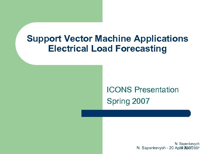 Support Vector Machine Applications Electrical Load Forecasting ICONS Presentation Spring 2007 N. Sapankevych 20