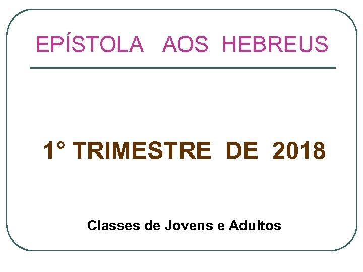 EPÍSTOLA AOS HEBREUS 1° TRIMESTRE DE 2018 Classes de Jovens e Adultos