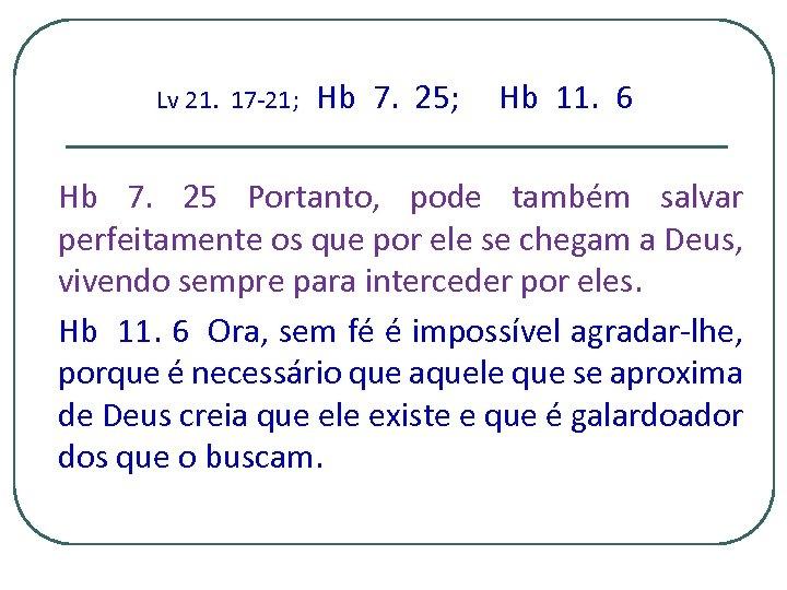 Lv 21. 17 -21; Hb 7. 25; Hb 11. 6 Hb 7. 25 Portanto,