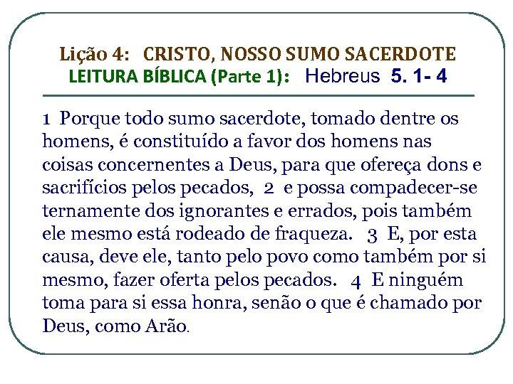 Lição 4: CRISTO, NOSSO SUMO SACERDOTE LEITURA BÍBLICA (Parte 1): Hebreus 5. 1 -
