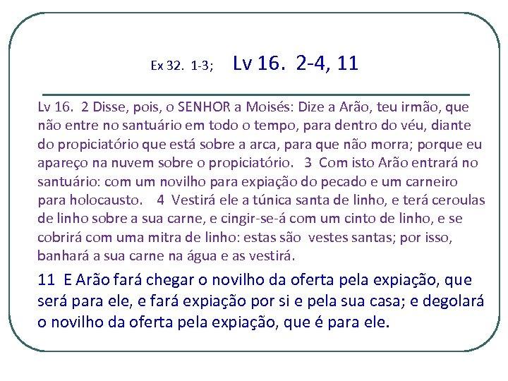 Ex 32. 1 -3; Lv 16. 2 -4, 11 Lv 16. 2 Disse, pois,