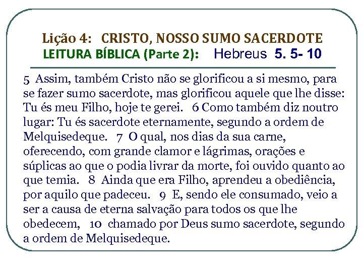 Lição 4: CRISTO, NOSSO SUMO SACERDOTE LEITURA BÍBLICA (Parte 2): Hebreus 5. 5 -