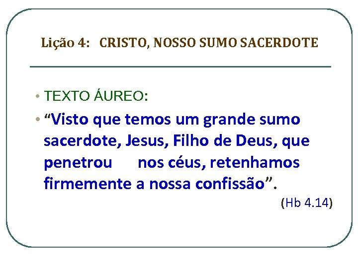 """Lição 4: CRISTO, NOSSO SUMO SACERDOTE • TEXTO ÁUREO: • """"Visto que temos um"""