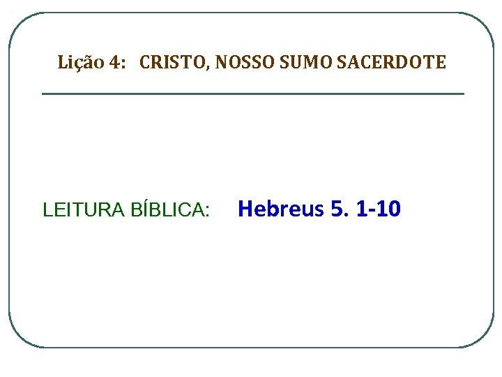 Lição 4: CRISTO, NOSSO SUMO SACERDOTE LEITURA BÍBLICA: Hebreus 5. 1 -10
