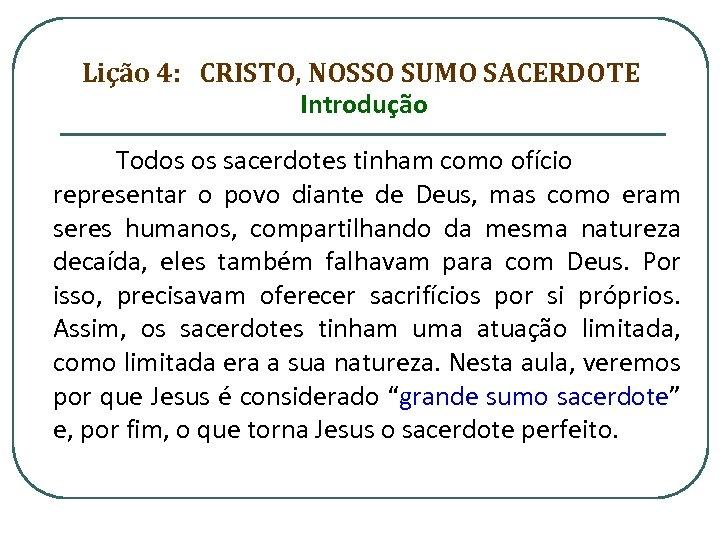 Lição 4: CRISTO, NOSSO SUMO SACERDOTE Introdução Todos os sacerdotes tinham como ofício representar