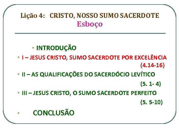 Lição 4: CRISTO, NOSSO SUMO SACERDOTE Esboço • INTRODUÇÃO • I – JESUS CRISTO,