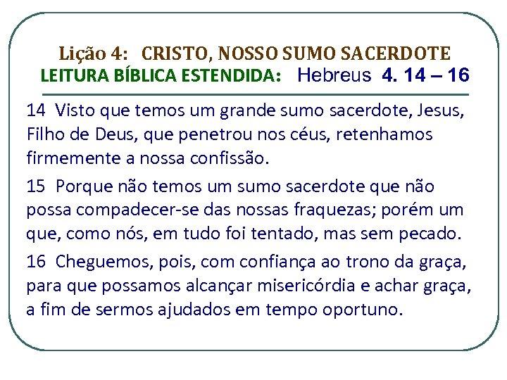 Lição 4: CRISTO, NOSSO SUMO SACERDOTE LEITURA BÍBLICA ESTENDIDA: Hebreus 4. 14 – 16