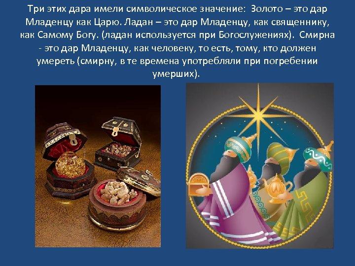 Три этих дара имели символическое значение: Золото – это дар Младенцу как Царю. Ладан