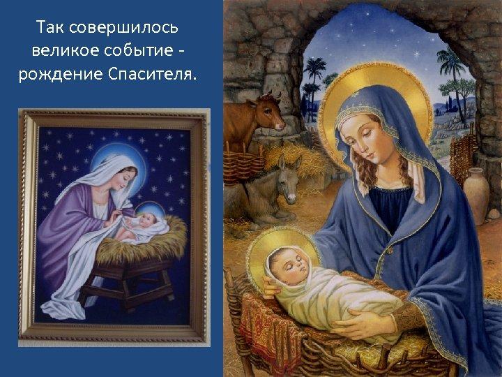 Так совершилось великое событие - рождение Спасителя.