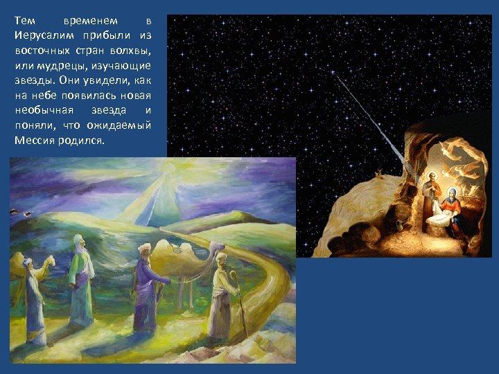 Тем временем в Иерусалим прибыли из восточных стран волхвы, или мудрецы, изучающие звезды. Они