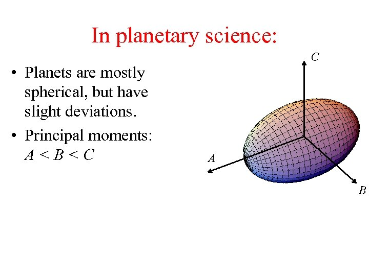 In planetary science: • Planets are mostly spherical, but have slight deviations. • Principal