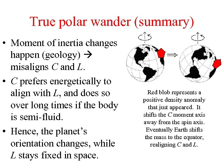 True polar wander (summary) • Moment of inertia changes happen (geology) misaligns C and