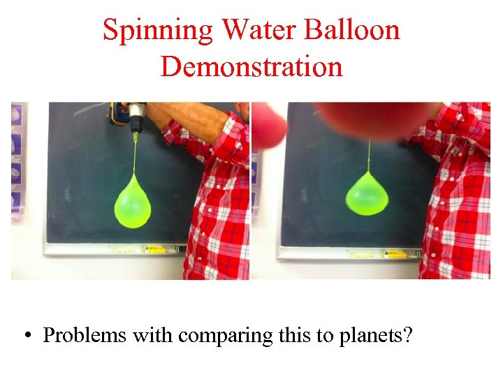 Spinning Water Balloon Demonstration • Problems with comparing this to planets?