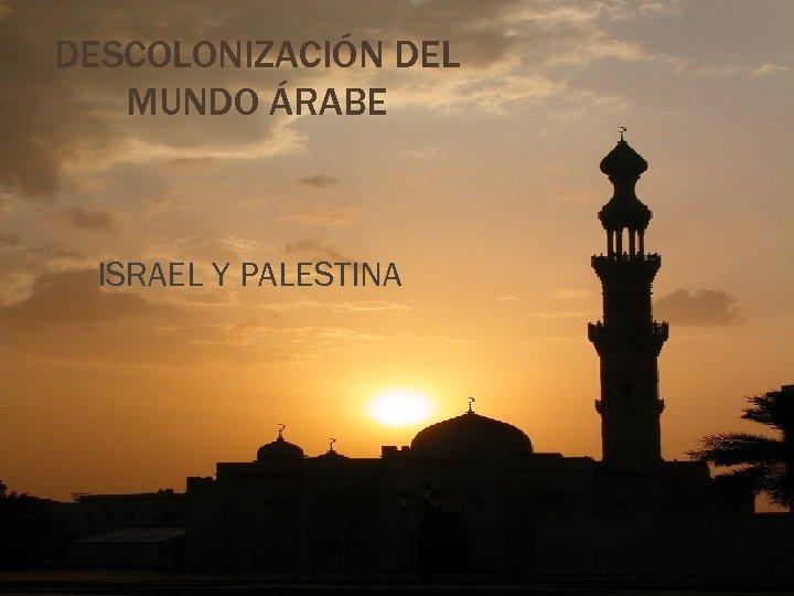 DESCOLONIZACIÓN DEL MUNDO ÁRABE ISRAEL Y PALESTINA