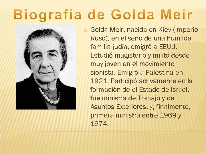 v Golda Meir, nacida en Kiev (Imperio Ruso), en el seno de una humilde