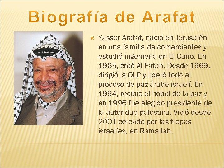 Yasser Arafat, nació en Jerusalén en una familia de comerciantes y estudió ingeniería