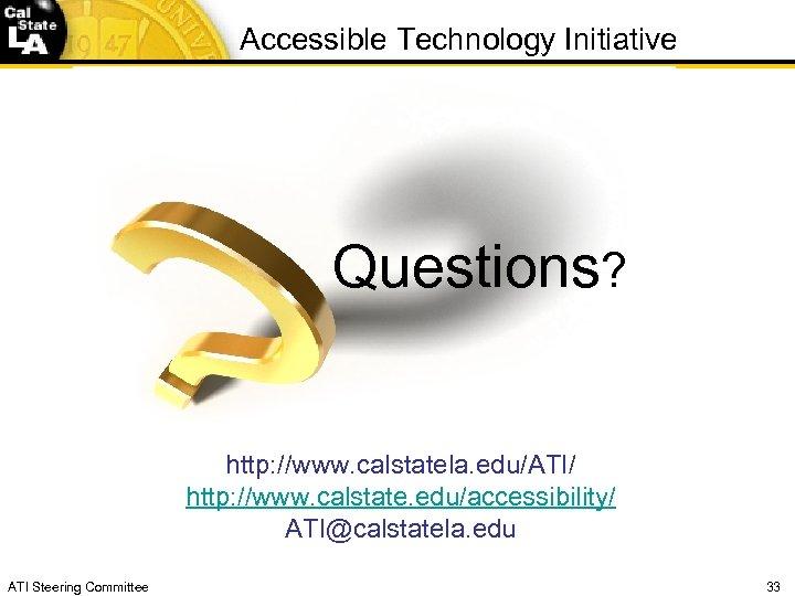 Accessible Technology Initiative Questions? http: //www. calstatela. edu/ATI/ http: //www. calstate. edu/accessibility/ ATI@calstatela. edu
