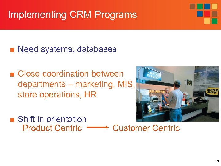 Implementing CRM Programs ■ Need systems, databases ■ Close coordination between departments – marketing,