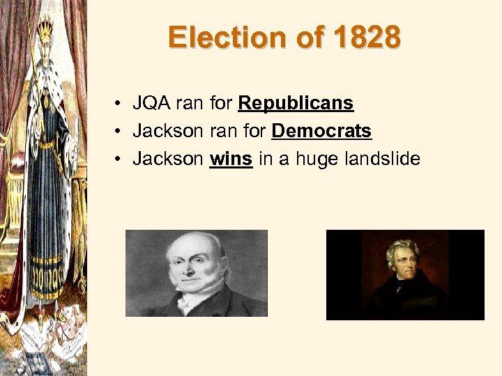 Election of 1828 • JQA ran for Republicans • Jackson ran for Democrats •
