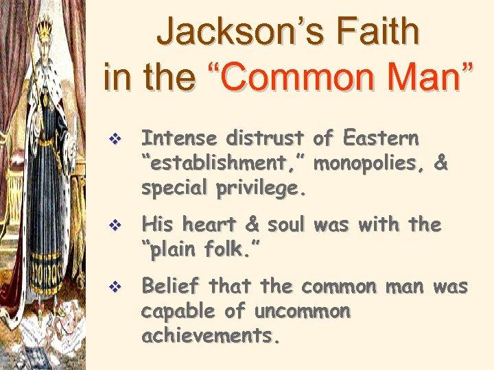 "Jackson's Faith in the ""Common Man"" v Intense distrust of Eastern ""establishment, "" monopolies,"