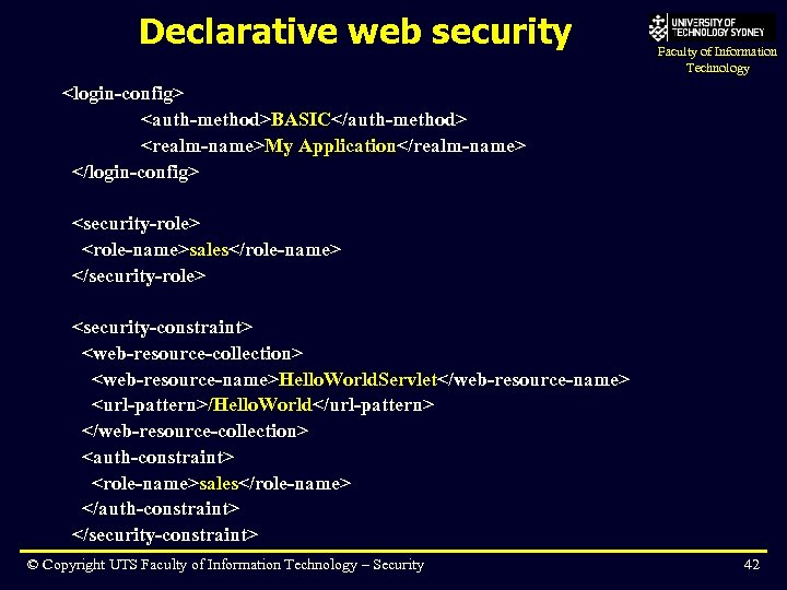 Declarative web security Faculty of Information Technology <login-config> <auth-method>BASIC</auth-method> <realm-name>My Application</realm-name> </login-config> <security-role> <role-name>sales</role-name>