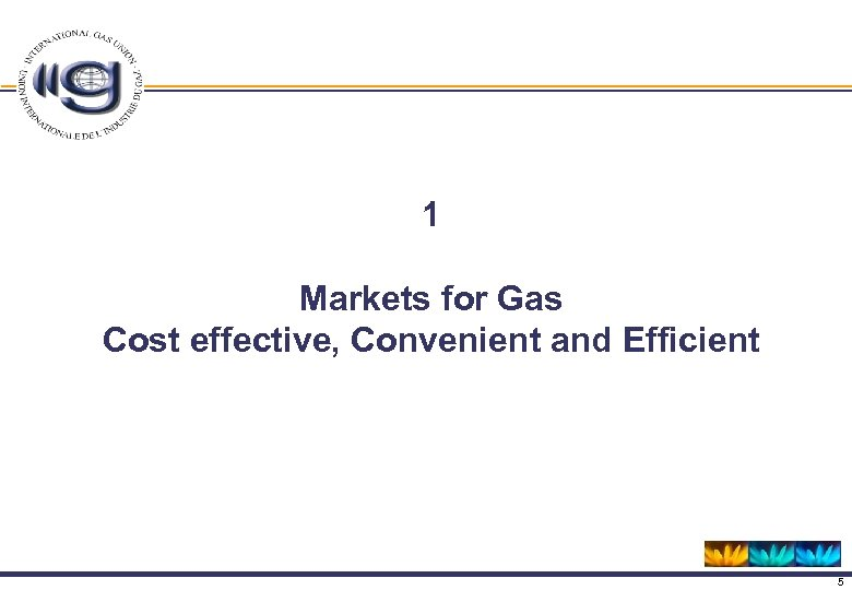 1 Markets for Gas Cost effective, Convenient and Efficient 5