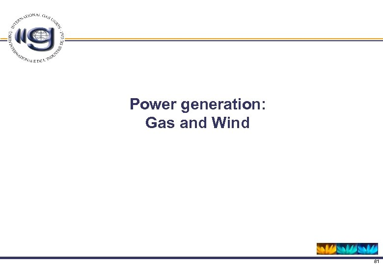 Power generation: Gas and Wind 81