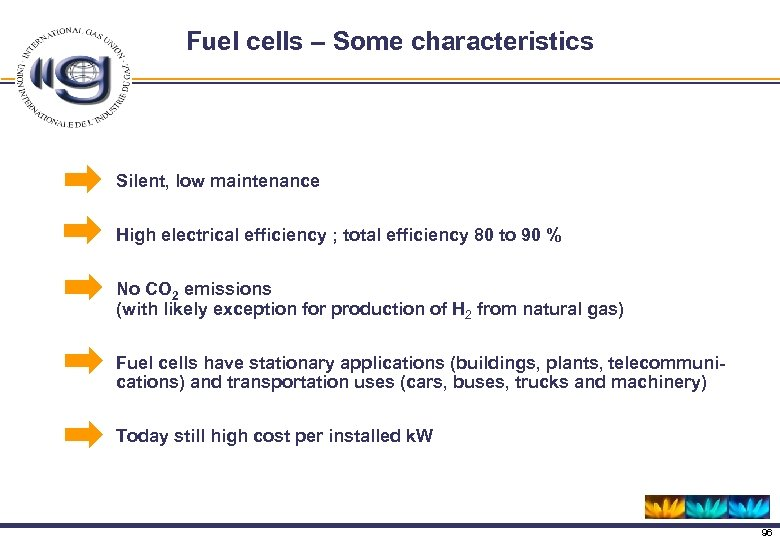 Fuel cells – Some characteristics Silent, low maintenance High electrical efficiency ; total efficiency
