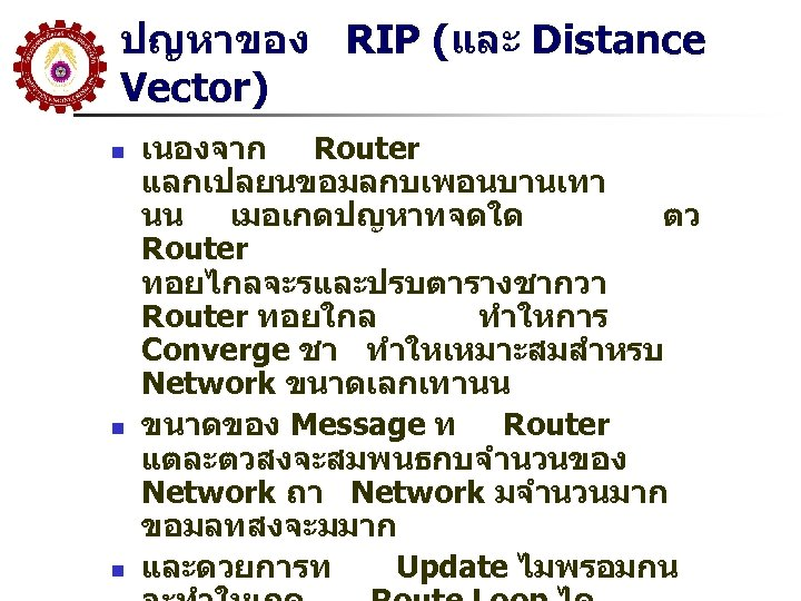 ปญหาของ RIP (และ Distance Vector) n n n เนองจาก Router แลกเปลยนขอมลกบเพอนบานเทา นน เมอเกดปญหาทจดใด ตว