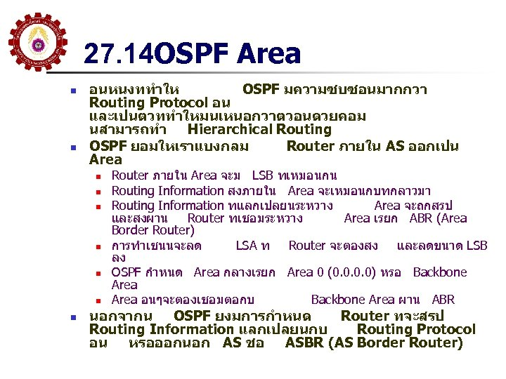 27. 14 OSPF Area n n อนหนงททำให OSPF มความซบซอนมากกวา Routing Protocol อน และเปนตวททำใหมนเหนอกวาตวอนดวยคอม นสามารถทำ