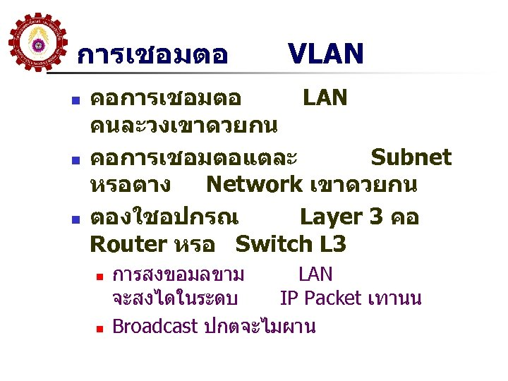 การเชอมตอ n n n VLAN คอการเชอมตอ LAN คนละวงเขาดวยกน คอการเชอมตอแตละ Subnet หรอตาง Network เขาดวยกน ตองใชอปกรณ