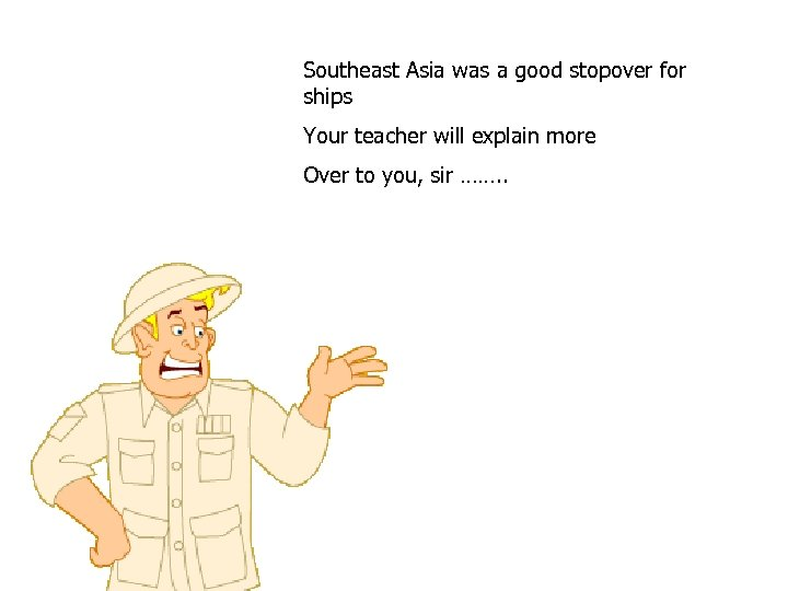 Southeast Asia was a good stopover for ships Your teacher will explain more Over