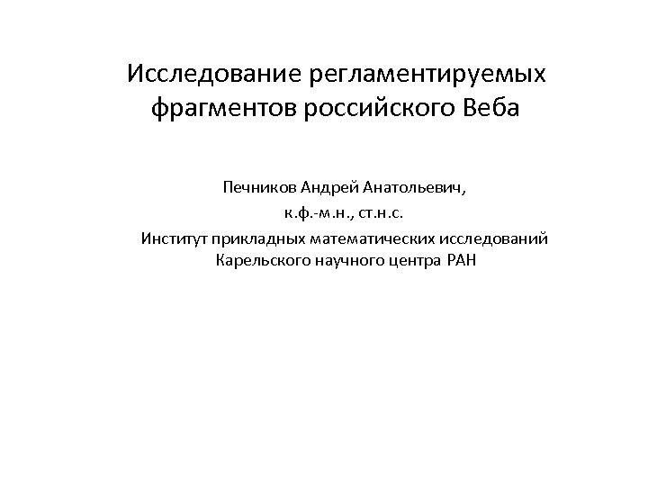Исследование регламентируемых фрагментов российского Веба Печников Андрей Анатольевич, к. ф. -м. н. , ст.