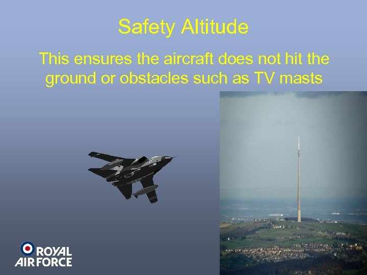 Safety Altitude This ensures the aircraft does not hit the ground or obstacles such