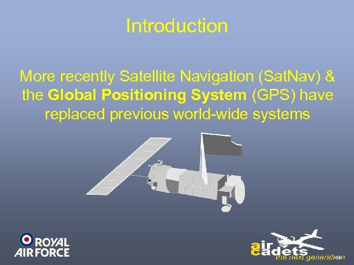 Introduction More recently Satellite Navigation (Sat. Nav) & the Global Positioning System (GPS) have