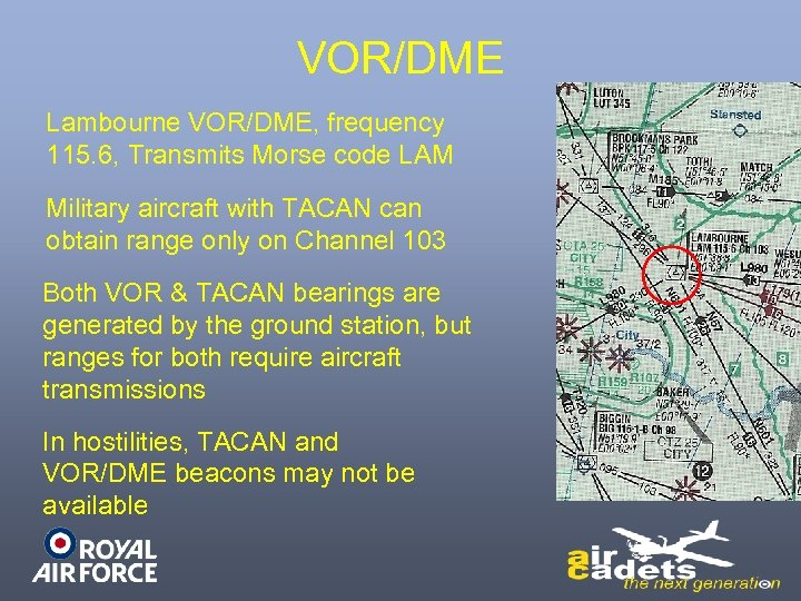 VOR/DME Lambourne VOR/DME, frequency 115. 6, Transmits Morse code LAM Military aircraft with TACAN