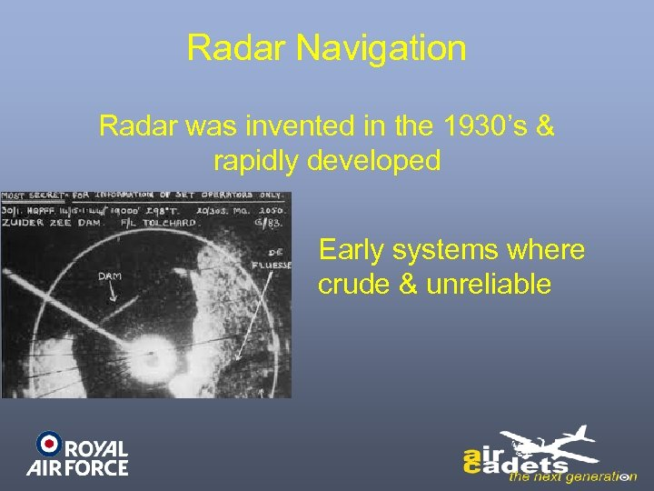 Radar Navigation Radar was invented in the 1930's & rapidly developed Early systems where