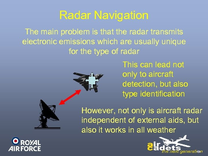 Radar Navigation The main problem is that the radar transmits electronic emissions which are