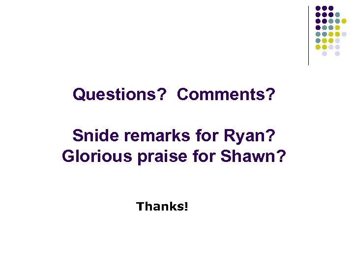 Questions? Comments? Snide remarks for Ryan? Glorious praise for Shawn? Thanks!