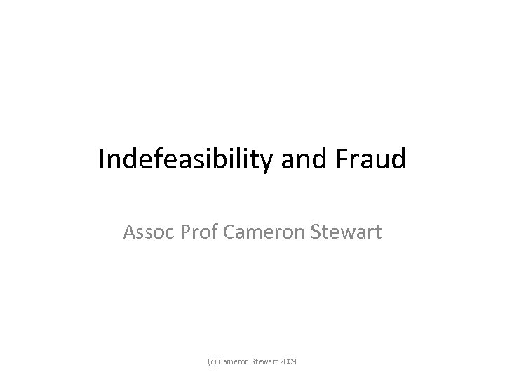 Indefeasibility and Fraud Assoc Prof Cameron Stewart (c) Cameron Stewart 2009