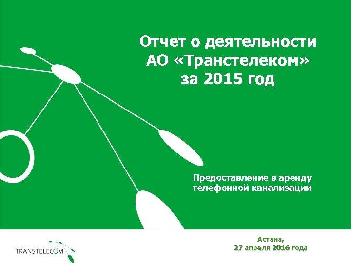 Отчет о деятельности АО «Транстелеком» за 2015 год Предоставление в аренду телефонной канализации Астана,