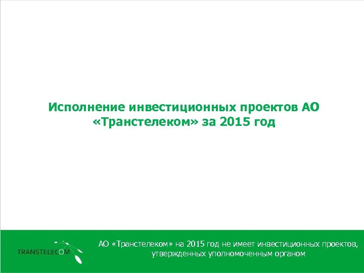 Исполнение инвестиционных проектов АО «Транстелеком» за 2015 год АО «Транстелеком» на 2015 год не