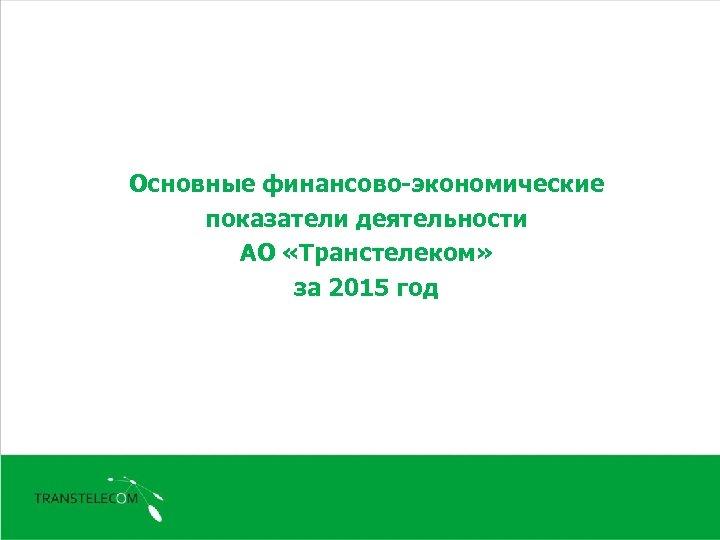 Основные финансово-экономические показатели деятельности АО «Транстелеком» за 2015 год