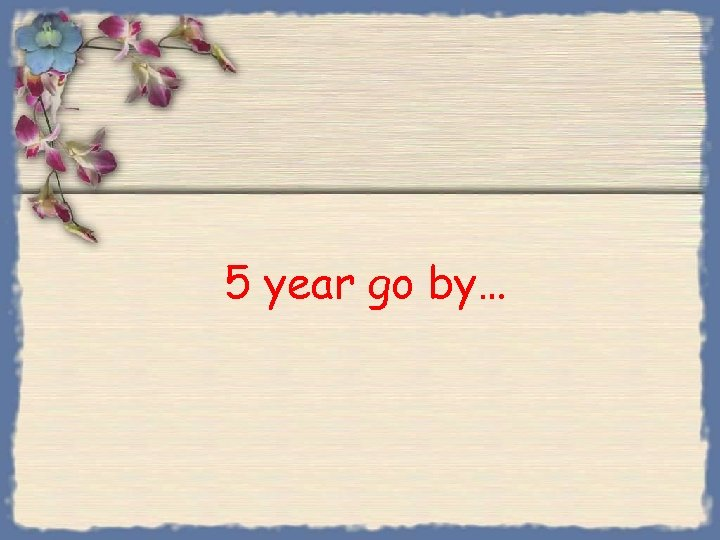 5 year go by…