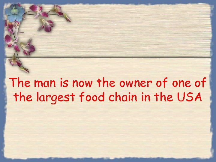 The man is now the owner of one of the largest food chain in