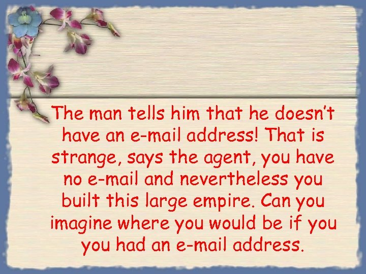 The man tells him that he doesn't have an e-mail address! That is strange,